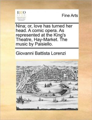 Nina; or, love has turned her head. A comic opera. As represented at the King's Theatre, Hay-Market. The music by Paisiello. - Giovanni Battista Lorenzi