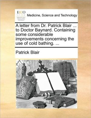 A letter from Dr. Patrick Blair. to Doctor Baynard. Containing some considerable improvements concerning the use of cold bathing. . - Patrick Blair