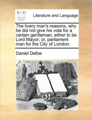 The livery man's reasons, why he did not give his vote for a certain gentleman, either to be Lord Mayor; or, parliament man for the City of London. - Daniel Defoe