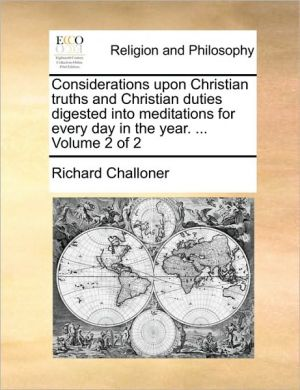 Considerations upon Christian truths and Christian duties digested into meditations for every day in the year. . Volume 2 of 2 - Richard Challoner