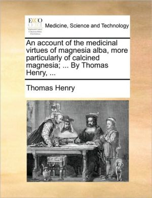 An account of the medicinal virtues of magnesia alba, more particularly of calcined magnesia; . By Thomas Henry, . - Thomas Henry