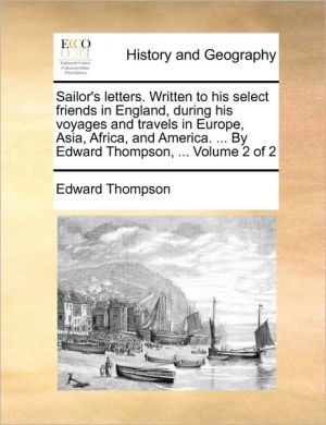 Sailor's letters. Written to his select friends in England, during his voyages and travels in Europe, Asia, Africa, and America. . By Edward Thompson, . Volume 2 of 2