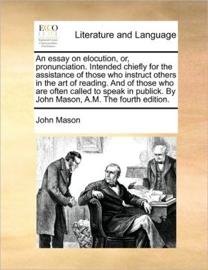 An essay on elocution, or, pronunciation. Intended chiefly for the assistance of those who instruct others in the art of reading. And of those who are often called to speak in publick. By John Mason, A.M. The fourth edition. - John Mason