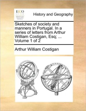 Sketches of society and manners in Portugal. In a series of letters from Arthur William Costigan, Esq; . Volume 1 of 2
