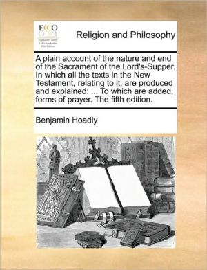 A plain account of the nature and end of the Sacrament of the Lord's-Supper. In which all the texts in the New Testament, relating to it, are produced and explained: . To which are added, forms of prayer. The fifth edition.