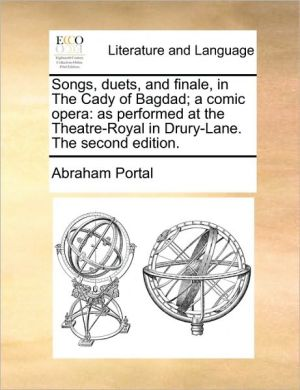 Songs, Duets, And Finale, In The Cady Of Bagdad; A Comic Opera: As Performed At The Theatre-royal In Drury-lane. The Second Editio