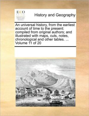 An universal history, from the earliest account of time to the present: compiled from original authors; and illustrated with maps, cuts, notes, chronological and other tables. . Volume 11 of 20 - See Notes Multiple Contributors