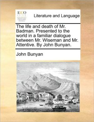 The Life and Death of Mr. Badman: Presented to the World in a Familiar Dialogue Between Mr. Wiseman and Mr. Attentive - John Bunyan
