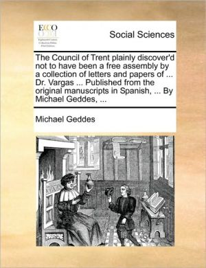 The Council of Trent plainly discover'd not to have been a free assembly by a collection of letters and papers of. Dr. Vargas. Published from the original manuscripts in Spanish, . By Michael Geddes, . - Michael Geddes