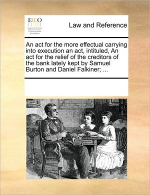 An act for the more effectual carrying into execution an act, intituled, An act for the relief of the creditors of the bank lately kept by Samuel Burton and Daniel Falkiner; .