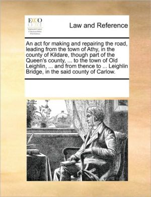 An act for making and repairing the road, leading from the town of Athy, in the county of Kildare, though part of the Queen's county, . to the town of Old Leighlin, . and from thence to. Leighlin Bridge, in the said county of Carlow. - See Notes Multiple Contributors