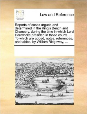 Reports of cases argued and determined in the King's Bench and Chancery, during the time in which Lord Hardwicke presided in those courts. . To which are added, notes, references, and tables, by William Ridgeway, .