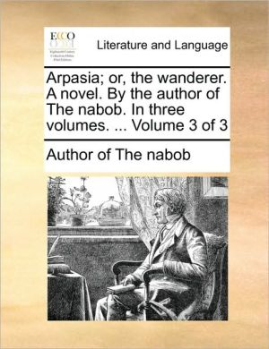 Arpasia; or, the wanderer. A novel. By the author of The nabob. In three volumes. . Volume 3 of 3 - Author of The nabob