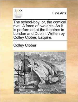 The school-boy: or, the comical rival. A farce of two acts. As it is performed at the theatres in London and Dublin. Written by Colley Cibber, Esquire.