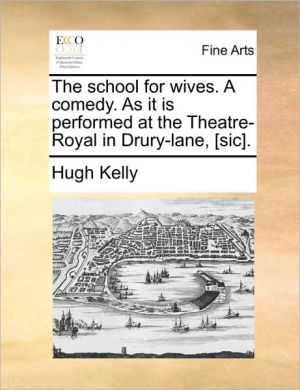 The school for wives. A comedy. As it is performed at the Theatre-Royal in Drury-lane, [sic]. - Hugh Kelly