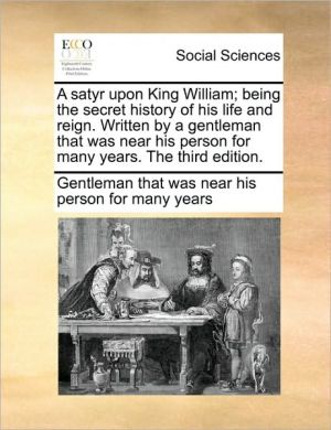 A satyr upon King William; being the secret history of his life and reign. Written by a gentleman that was near his person for many years. The third edition. - Gentleman that was near his person for m