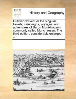 Gulliver revived; or the singular travels, campaigns, voyages, and adventures of Baron Munikhouson, commonly called Munchausen: The third edition, considerably enlarged, .