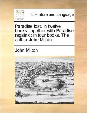 Paradise lost, in twelve books: together with Paradise regain'd: in four books. The author John Milton. - John Milton