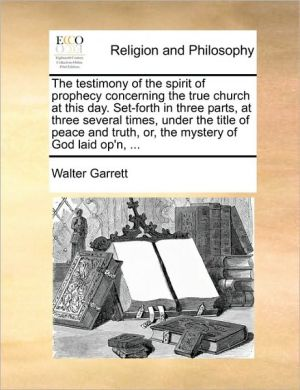 The testimony of the spirit of prophecy concerning the true church at this day. Set-forth in three parts, at three several times, under the title of peace and truth, or, the mystery of God laid op'n, .
