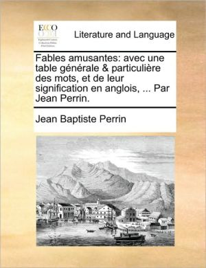 Fables Amusantes: Avec Une Table Générale & Particulière Des Mots, Et De Leur Signification En Anglois, ... Par Jean