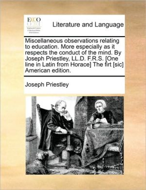 Miscellaneous observations relating to education. More especially as it respects the conduct of the mind. By Joseph Priestley, LL. D.F.S. [One line in Latin from Horace] The firt [sic] American edition. - Joseph Priestley