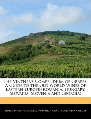 The Vintner's Compendium of Grapes: A Guide to the Old World Wines of Eastern Europe (Romania, Hungary, Slovakia, Slovenia and Georgia) - Beatriz Scaglia