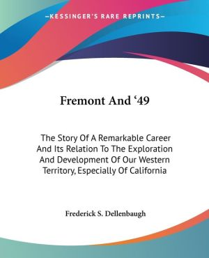 Fremont and '49: The Story of a Remarkable Career and Its Relation to the Exploration and Development of Our Western Territory, Especially of Californ - Frederick S. Dellenbaugh