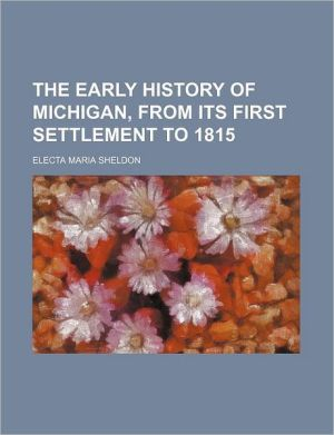 The early history of Michigan, from its first settlement to 1815 - Electa Maria Sheldon