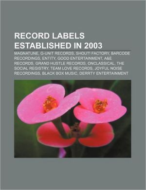 Record labels established in 2003: Magnatune, G-Unit Records, Shout! Factory, Barcode Recordings, Entity, Good Entertainment, A & E Records