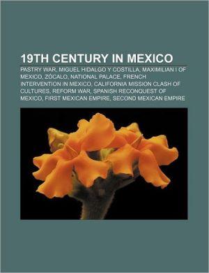 19th century in Mexico: Pastry War, Miguel Hidalgo y Costilla, Maximilian I of Mexico, Z calo, National Palace, French intervention in Mexico