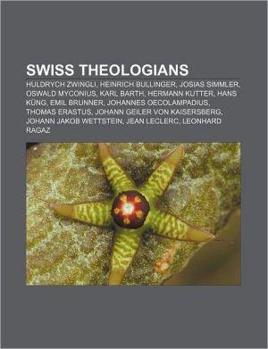 Swiss Theologians: Huldrych Zwingli, Heinrich Bullinger, Josias Simmler, Oswald Myconius, Karl Barth, Hermann Kutter, Hans Kung, Emil Bru
