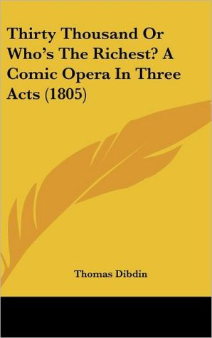 Thirty Thousand or Who's the Richest? a Comic Opera in Three Acts (1805)