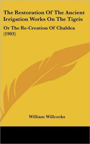 The Restoration Of The Ancient Irrigation Works On The Tigris: Or The Re-Creation Of Chaldea (1903) - William Willcocks