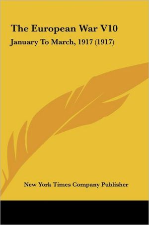 The European War V10: January To March, 1917 (1917) - New York Times Company Publisher