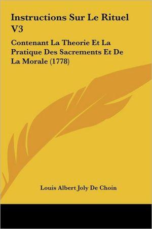 Instructions Sur Le Rituel V3: Contenant La Theorie Et La Pratique Des Sacrements Et De La Morale (1778) - Louis Albert Joly De Choin