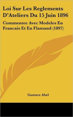 Loi Sur Les Reglements D'Ateliers Du 15 Juin 1896: Commentee Avec Modeles En Francais Et En Flamand (1897)