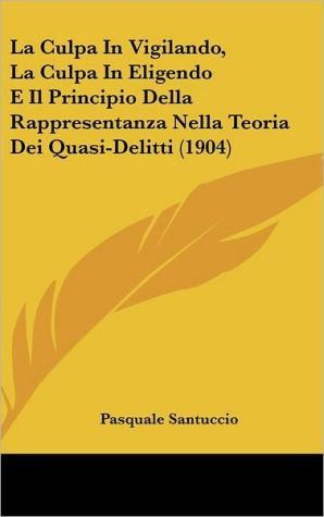 La Culpa In Vigilando, La Culpa In Eligendo E Il Principio Della Rappresentanza Nella Teoria Dei Quasi-Delitti (1904) - Pasquale Santuccio