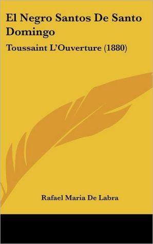 El Negro Santos De Santo Domingo: Toussaint L'Ouverture (1880) - Rafael Maria De Labra