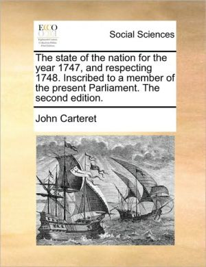 The state of the nation for the year 1747, and respecting 1748. Inscribed to a member of the present Parliament. The second edition. - John Carteret