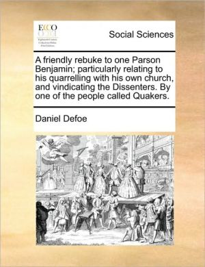 A friendly rebuke to one Parson Benjamin; particularly relating to his quarrelling with his own church, and vindicating the Dissenters. By one of the people called Quakers. - Daniel Defoe