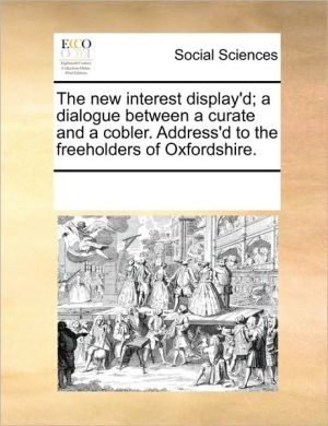 The new interest display'd; a dialogue between a curate and a cobler. Address'd to the freeholders of Oxfordshire. - See Notes Multiple Contributors
