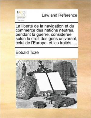 La libert de la navigation et du commerce des nations neutres, pendant la guerre, consider e selon le droit des gens universel, celui de l'Europe, et les trait s. . - Eobald Toze
