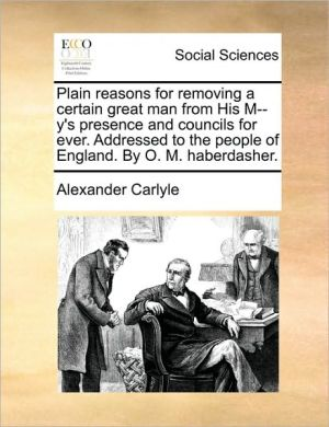 Plain reasons for removing a certain great man from His M-y's presence and councils for ever. Addressed to the people of England. By O.M. haberdasher. - Alexander Carlyle