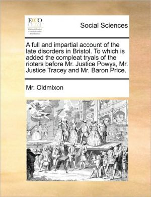 A full and impartial account of the late disorders in Bristol. To which is added the compleat tryals of the rioters before Mr. Justice Powys, Mr. Justice Tracey and Mr. Baron Price. - Mr. Oldmixon