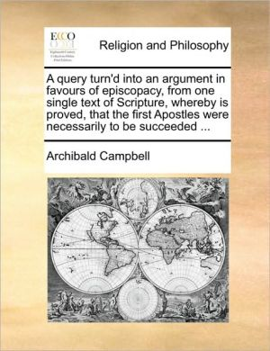 A query turn'd into an argument in favours of episcopacy, from one single text of Scripture, whereby is proved, that the first Apostles were necessarily to be succeeded. - Archibald Campbell