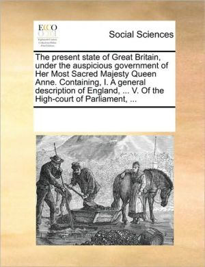 The present state of Great Britain, under the auspicious government of Her Most Sacred Majesty Queen Anne. Containing, I. A general description of England, . V. Of the High-court of Parliament, . - See Notes Multiple Contributors