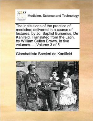 The institutions of the practice of medicine; delivered in a course of lectures, by Jo. Baptist Burserius, De Kanifeld. Translated from the Latin, by William Cullen Brown. In five volumes. . Volume 3 of 5 - Giambattista Borsieri de Kanilfeld