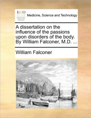 A dissertation on the influence of the passions upon disorders of the body. By William Falconer, M.D. . - William Falconer