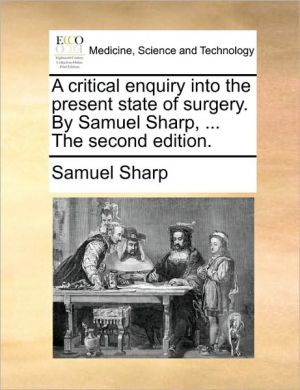 A critical enquiry into the present state of surgery. By Samuel Sharp, . The second edition. - Samuel Sharp
