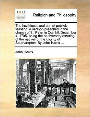 The lawfulness and use of publick feasting. A sermon preached in the church of St. Peter in Cornhil, December 4. 1705. being the anniversary meeting of the natives of the county of Southampton. By John Harris. - John Harris